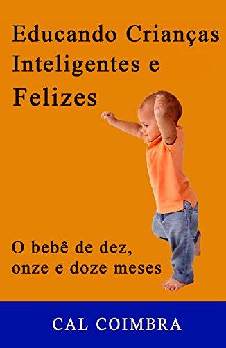 Educando Crianças Inteligentes e Felizes: Cultive a inteligência emocional em seu bebê. 4ª fase: O bebê de dez, onze e doze meses (Portuguese Edition)