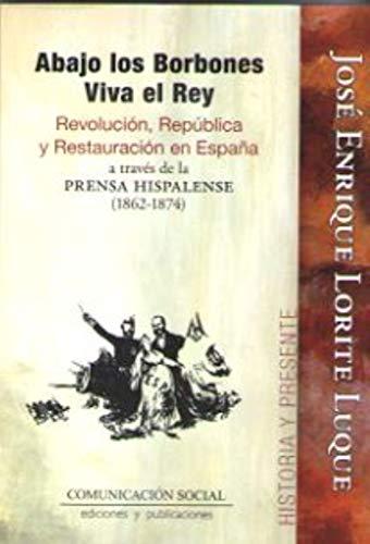 Abajo los Borbones, Viva el Rey: Revolución, República y Restauración en España a través de la prensa hispalense (1862-1874): 12 (Historia y Presente)