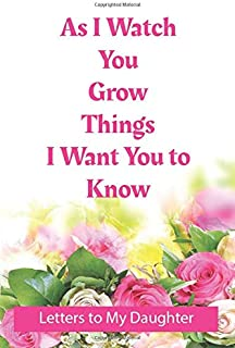 As I Watch You Grow Things I Want You to Know - Letters to My Daughter: As I Watch You Grow Things I Want You to Know - Le...