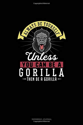 Always Be Yourself Unless You Can Be A Gorilla Then Be A Gorilla: Swimming Journal