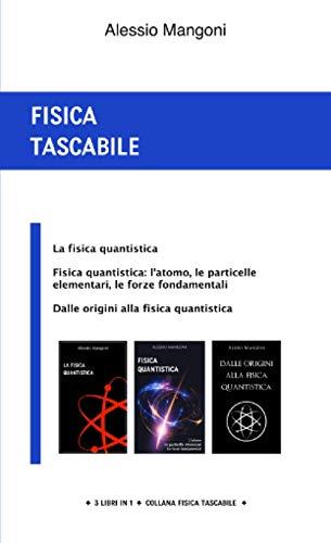Fisica tascabile: la fisica quantistica, fisica quantistica: l'atomo, le particelle elementari, le forze fondamentali, dalle origini alla fisica quantistica