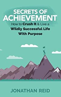 Secrets Of Achievement: How To Crush And Live A Wildly Successful Life With Purpose