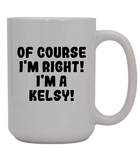 Of Course I'm Right! I'm A Kelsy! - 15oz Ceramic Coffee Mug, White