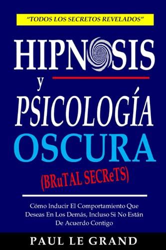 Hipnosis y Psicología Oscura (Brutal Secrets) - Cómo Inducir El Comportamiento Que Deseas En Los Demás, Incluso Si No Están De Acuerdo Contigo
