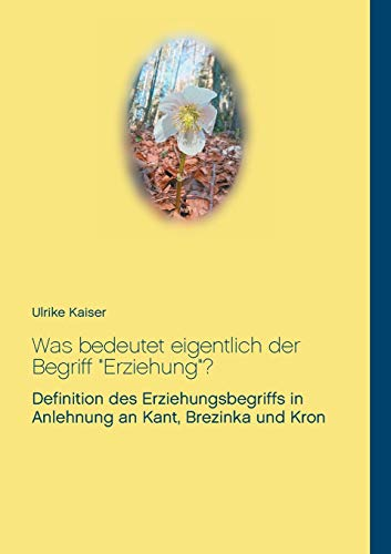 """Was bedeutet eigentlich der Begriff \""""Erziehung\""""?: Definition des Erziehungsbegriffs in Anlehnung an Kant, Brezinka und Kron"""