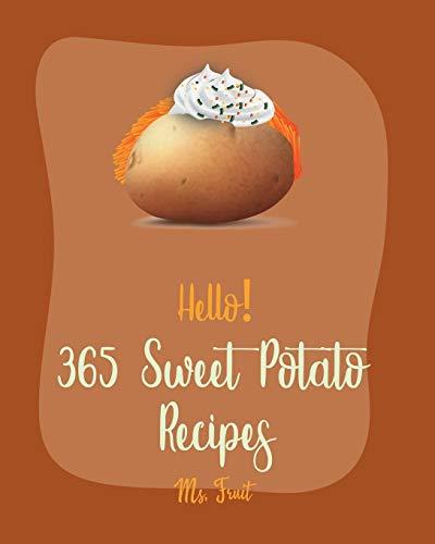 Hello! 365 Sweet Potato Recipes: Best Sweet Potato Cookbook Ever For Beginners [Vegetarian Casserole Cookbook, Mashed Potato Cookbook, Potato Chip Cookbook, Scalloped Potatoes Recipe] [Book 1]