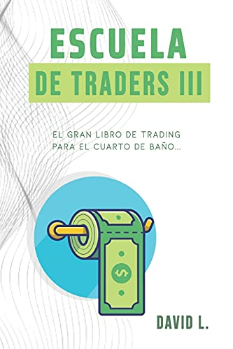 Escuela de Traders III: El gran libro de Trading para el cuarto de baño. Conviértete en un mejor Trader mientras alivias tu organismo.: 3