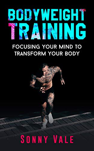 Whole Bodyweight Training Routine ( Upper and Lower Body Weight Training Exercises): Focusing Your Mind to Transform Your Body with Best Body Weight Training (English Edition)