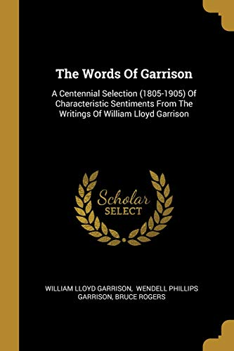 The Words Of Garrison: A Centennial Selection (1805-1905) Of Characteristic Sentiments From The Writings Of William Lloyd Garrison