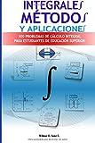 Integrales, Métodos y Aplicaciones: 500 Problemas de Cálculo Integral para Estudiantes de Educacion Superior