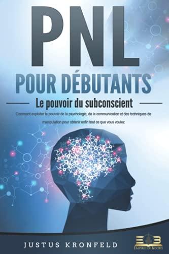PNL POUR DÉBUTANTS - Le pouvoir du subconscient: Comment exploiter le pouvoir de la psychologie, de la communication et des techniques de manipulation pour obtenir enfin tout ce que vous voulez