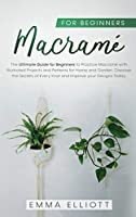 Macramé for Beginners: The Ultimate Guide for Beginners to Practice Macramé with Illustrated Projects and Patterns for Home and Garden. Discover the Secrets of Every Knot and Improve your Designs Today.