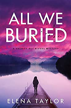 All We Buried: A Sheriff Bet Rivers Mystery by [Elena Taylor]