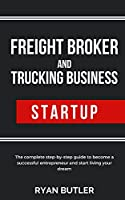 Freight Broker and Trucking Business Startup: The complete step-by-step guide to become a successful entrepreneur and start living your dream