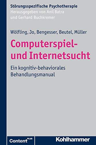 Computerspiel- und Internetsucht: Ein kognitiv-behaviorales Behandlungsmanual (Störungsspezifische Psychotherapie)
