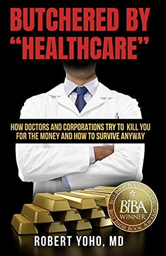 """Butchered by """"Healthcare"""": What to Do About Doctors, Big Pharma, and Corrupt Government Ruining Your Health and Medical Care by [Robert Yoho MD]"""