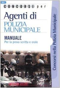 Concorsi per agenti di polizia municipale. Manuale per la prova scritta e orale