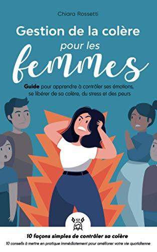 Gestion de la colère pour les femmes: Guide pour apprendre à contrôler ses émotions, se libérer de sa colère, du stress et des peurs