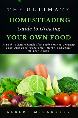 The Ultimate Homesteading Guide to Growing Your Food: A Back to Basics...