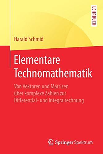 Elementare Technomathematik: Von Vektoren und Matrizen über komplexe Zahlen zur Differential- und Integralrechnung
