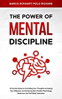 The Power O F Mental Discipline: A Practical Guide to Controlling Your Thoughts, Increasing Your Willpower and Achieving More Positive Psychology, Weakness And Self-Belief, Motivation