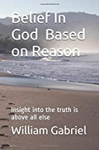 Belief Based on Reason: Insight into the truth is above all else. (William Gabriel's Philosophy)