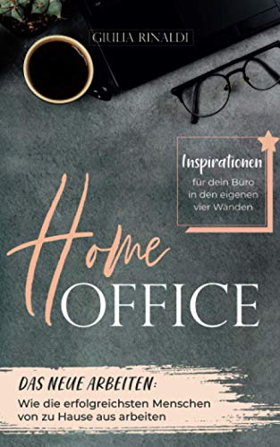 Home-Office: Das neue Arbeiten: Wie die erfolgreichsten Menschen von zu Hause aus arbeiten