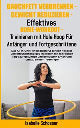 Bauchfett Verbrennen - Gewicht Reduzieren - Trainieren mit Hula Hoop Für Anfänger und Fortgeschrittene: Das All-in-One Fitness Buch für zeitlich flexibles und ortsunabhängiges Trainieren