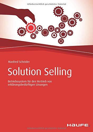 Solution Selling: Betriebssystem für den Vertrieb von erklärungsbedürftigen Lösungen (Haufe Fachbuch)