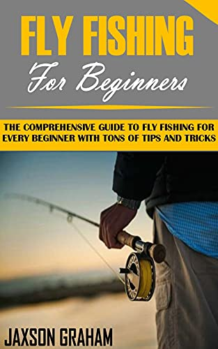FLY FISHING FOR BEGINNERS: The Comprehensive Guide to Fly Fishing For Every Beginner With Tons Of Tips And Tricks (English Edition)