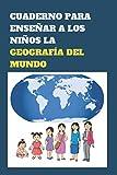 CUADERNO PARA ENSEÑAR A LOS NIÑOS LA GEOGRAFÍA DEL MUNDO: Introduzca a sus hijos en el conocimiento de los países y ciudades del mundo a una edad temprana