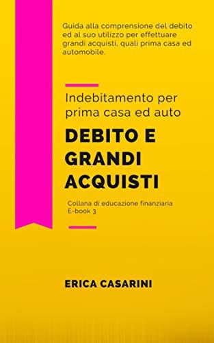 Debito e grandi acquisti: Piccola guida all'indebitamento per prima casa ed auto (Educazione finanziaria Vol. 3)