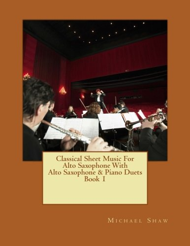 Classical Sheet Music For Alto Saxophone With Alto Saxophone & Piano Duets Book 1: Ten Easy Classical Sheet Music Pieces For Solo Alto Saxophone & Alto Saxophone/Piano Duets (Volume 1)