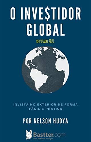 O Investidor Global - Edição revisada 2021: Invista no Exterior de Forma Fácil e Prática