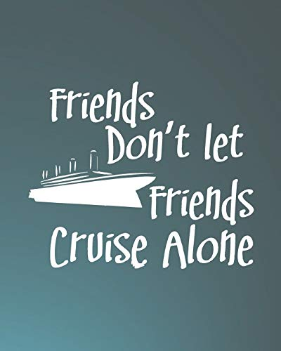 Friends Don't Let Friends Cruise Alone: Cruise Travel Planner Journal Organizer Notebook Trip Diary | Family Vacation | Budget Packing Checklist ... Excursion Port Planner | 8x10 100 White Pages