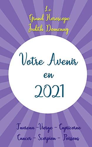 Votre Avenir en 2021 - le Grand Horoscope des Signes d'Eau et de Terre: (Cancer – Scorpion – Poissons et Taureau – Vierge - Capricorne) (French Edition)