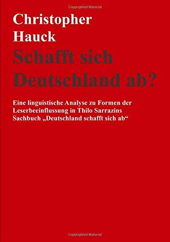 """Schafft sich Deutschland ab?: Eine linguistische Analyse zu Formen der Leserbeeinflussung in Thilo Sarrazins Sachbuch """"Deutschland schafft sich ab"""""""