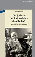 Der Jurist in Der Industriellen Gesellschaft: Ernst Forsthoff Und Seine Zeit