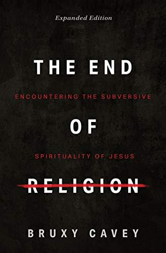 The End of Religion: Encountering the Subversive Spirituality of Jesus
