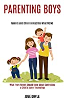 Parenting Boys: Parents and Children Describe What Works (What Every Parent Should Know About Controlling a Child's Use of Technology)