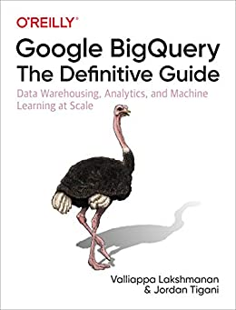 Google BigQuery: The Definitive Guide: Data Warehousing, Analytics, and Machine Learning at Scale by [Valliappa Lakshmanan, Jordan Tigani]