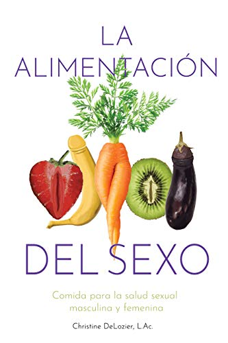 La alimentación del sexo: Comida para la salud sexual masculina y femenina (Diet for Great Sex- Spanish version) (Spanish Edition)