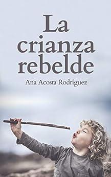 La Crianza Rebelde: Educar desde el respeto  la consciencia y la empatía PDF EPUB Gratis descargar completo
