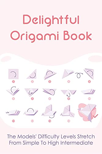 Delightful Origami Book: The Models' Difficulty Levels Stretch From Simple To High Intermediate: Make Your Own Origami Cube