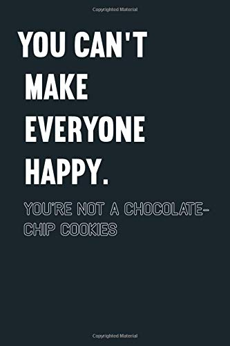 You can't make everyone happy. you're not a Chocolate-chip cookies: Notebook Journal for Bullet Journaling, Perfect notebook journal-cookies- for girl, kids, teens, tweens and women.