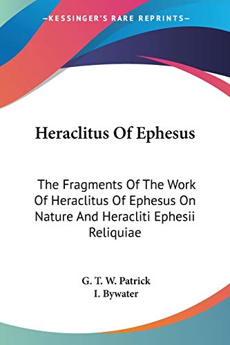 Heraclitus Of Ephesus: The Fragments Of The Work Of Heraclitus Of Ephesus On Nature And Heracliti Ephesii Reliquiae (English and Greek Edition)