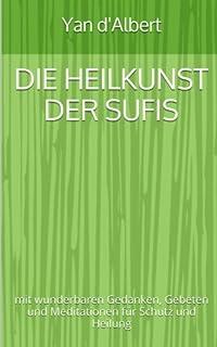 Die Heilkunst der Sufis: mit wunderbaren Gedanken, Gebeten und Meditationen für Schutz und Heilung
