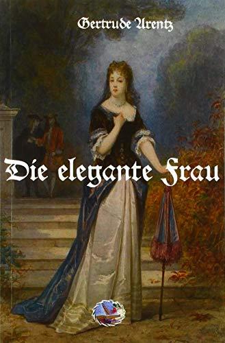 Die elegante Frau: Eine Sittenschilderung vom Rokoko bis zur Gegenwart