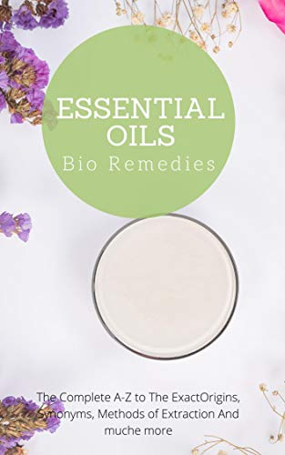 Essential Oils Bio Remedies: The Complete A-Z to The ExactOrigins, Synonyms, Methods of Extraction And muche more (English Edition)