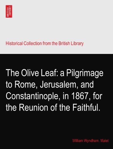 The Olive Leaf: a Pilgrimage to Rome, Jerusalem, and Constantinople, in 1867, for the Reunion of the...